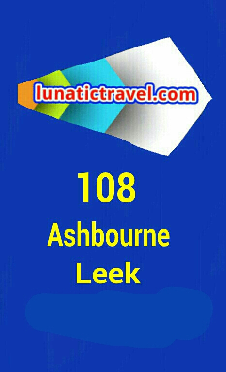 Download the 108 Ashbourne, adj Bus Station Ashbourne, Church Street (SW-bound) Ashbourne, adj St Oswolds Church Ashbourne, opp Dark Lane Ashbourne, opp Cemetery Hangingbridge, opp Tollgate Cottages Hangingbridge, opp Royal Oak Swinscoe, adj Town End Lane Caltonmoor, opp Calton Moor Farm Cauldon Lowe, opp Hoftens Cross Windy Harbour, opp Windy Harbour Farm Cauldon, opp Cow Lane Waterhouses, opp Ye Old Crown Hotel Calton, opp St Mary?s Church Waterhouses, adj Earlsway Waterhouses, adj Breech Close Waterhouses, opp Waterfall Lane Winkhill, opp Bromley Edge Lane Winkhill, opp Bus Garage Winkhill, opp Pethillshead Lane Bottom House, adj The Green Man Bradnop, adj Railway Cottages Leek, opp Moorland Road Leek, opp Moorlands Hospital Leek, opp Parker Street Leek Town Centre, adj Bus Station Leek.